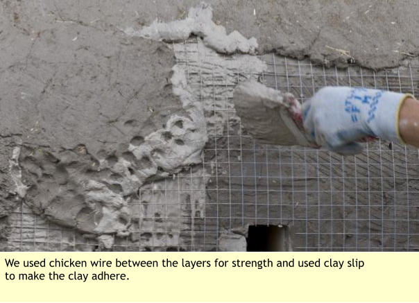 We used chicken wire between the layers for strength and used clay slip to make the clay adhere.